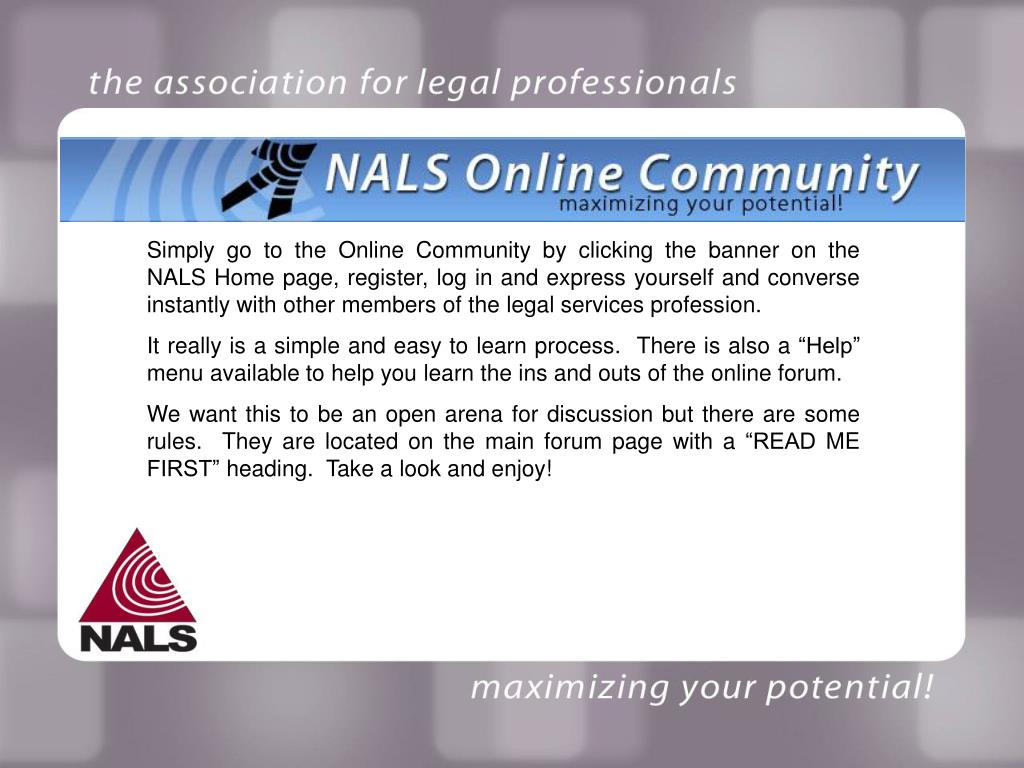 Simply go to the Online Community by clicking the banner on the NALS Home page, register, log in and express yourself and converse instantly with other members of the legal services profession.