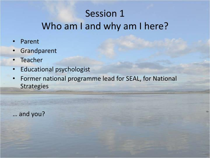 Session 1 who am i and why am i here