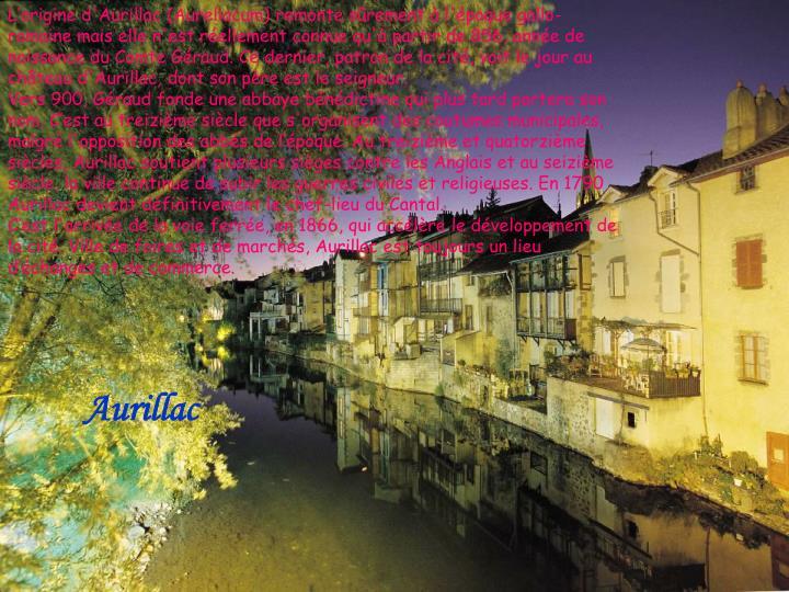 L'origine d'Aurillac (Aureliacum) remonte sûrement à l'époque gallo-romaine mais elle n'est réellement connue qu'à partir de 856, année de naissance du Comte Géraud. Ce dernier, patron de la cité, voit le jour au château d'Aurillac, dont son père est le seigneur.