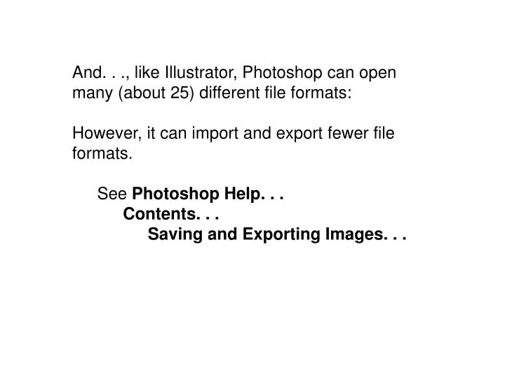 And. . ., like Illustrator, Photoshop can open many (about 25) different file formats: