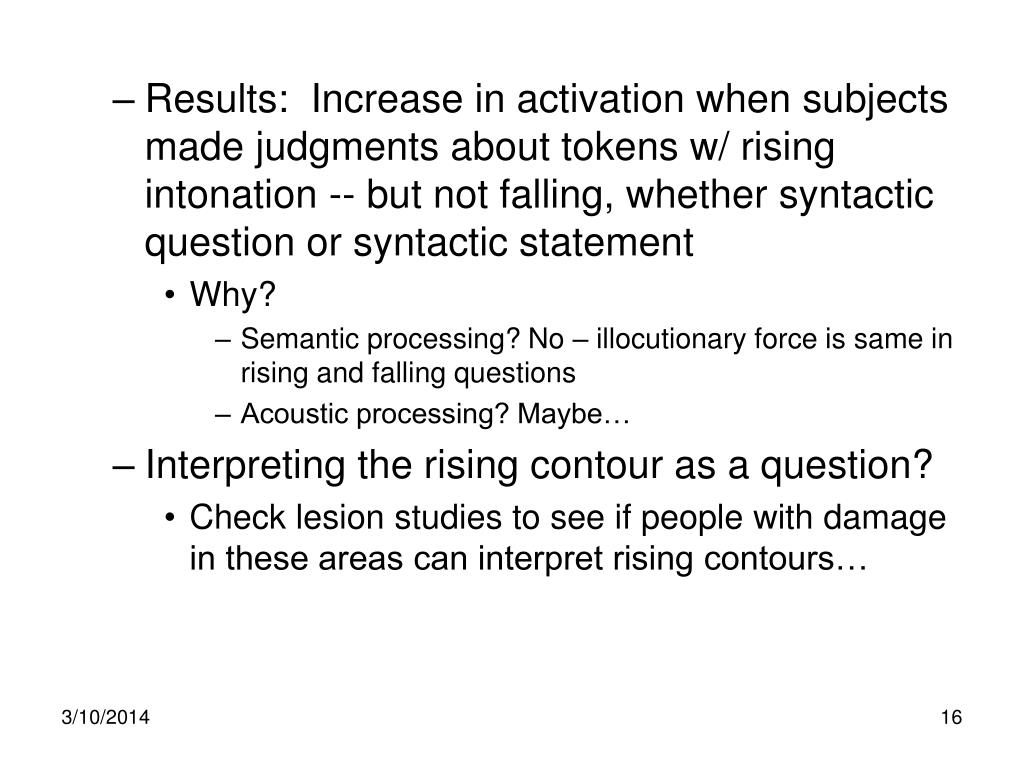 Results:  Increase in activation when subjects made judgments about tokens w/ rising intonation -- but not falling, whether syntactic question or syntactic statement