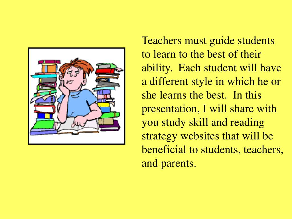 Teachers must guide students to learn to the best of their ability.  Each student will have a different style in which he or she learns the best.  In this presentation, I will share with you study skill and reading strategy websites that will be beneficial to students, teachers, and parents.