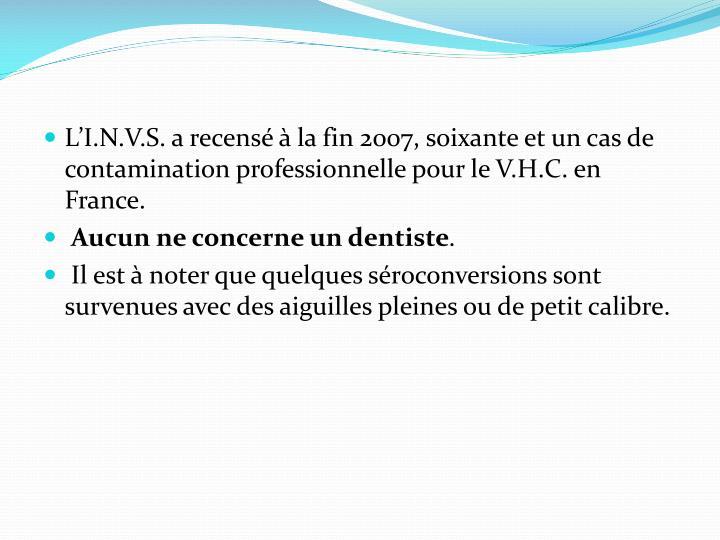 L'I.N.V.S. a recensé à la fin 2007, soixante et un cas de contamination professionnelle pour le V.H.C. en France.