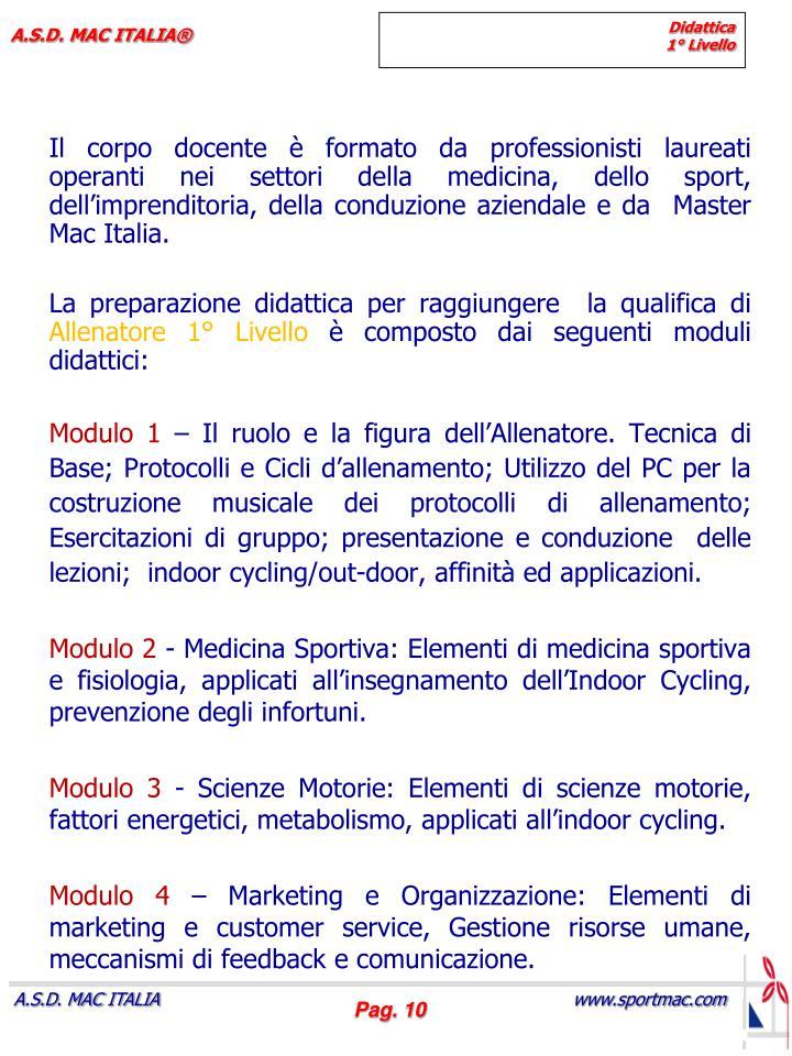 Il corpo docente è formato da professionisti laureati  operanti nei settori della medicina, dello sport, dell'imprenditoria, della conduzione aziendale e da  Master   Mac Italia.