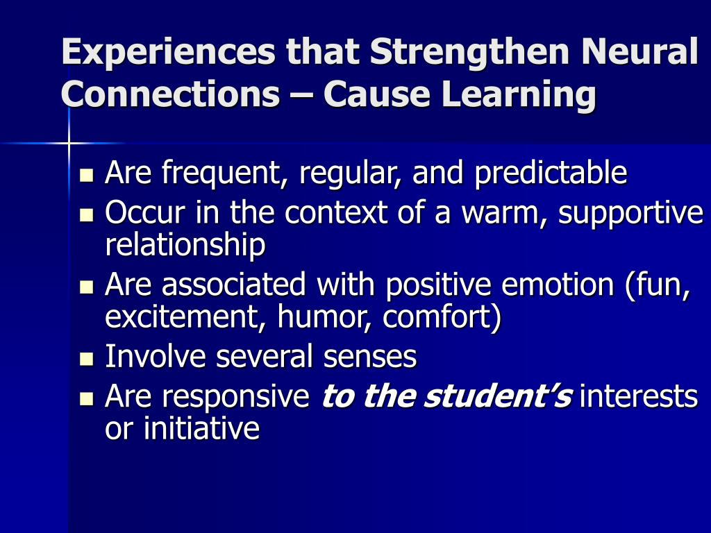 Experiences that Strengthen Neural  Connections – Cause Learning