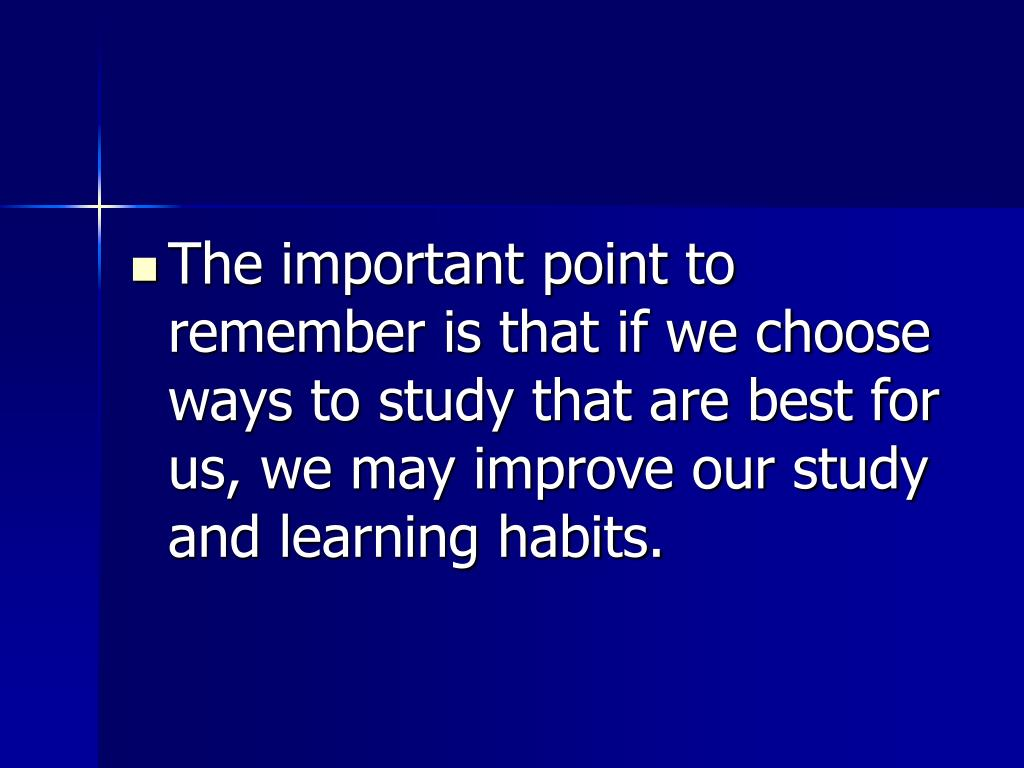 The important point to remember is that if we choose ways to study that are best for us, we may improve our study and learning habits.
