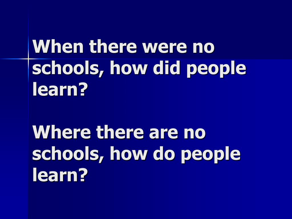 When there were no schools, how did people learn?