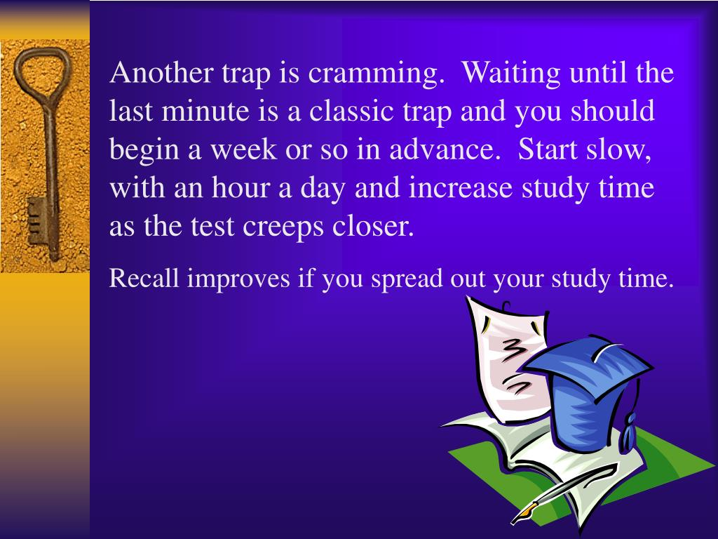 Another trap is cramming.  Waiting until the last minute is a classic trap and you should begin a week or so in advance.  Start slow, with an hour a day and increase study time as the test creeps closer.