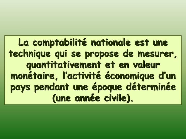 La comptabilité nationale est une technique qui se propose de mesurer, quantitativement et en valeur monétaire, l'activité économique d'un pays pendant une époque déterminée (une année civile).