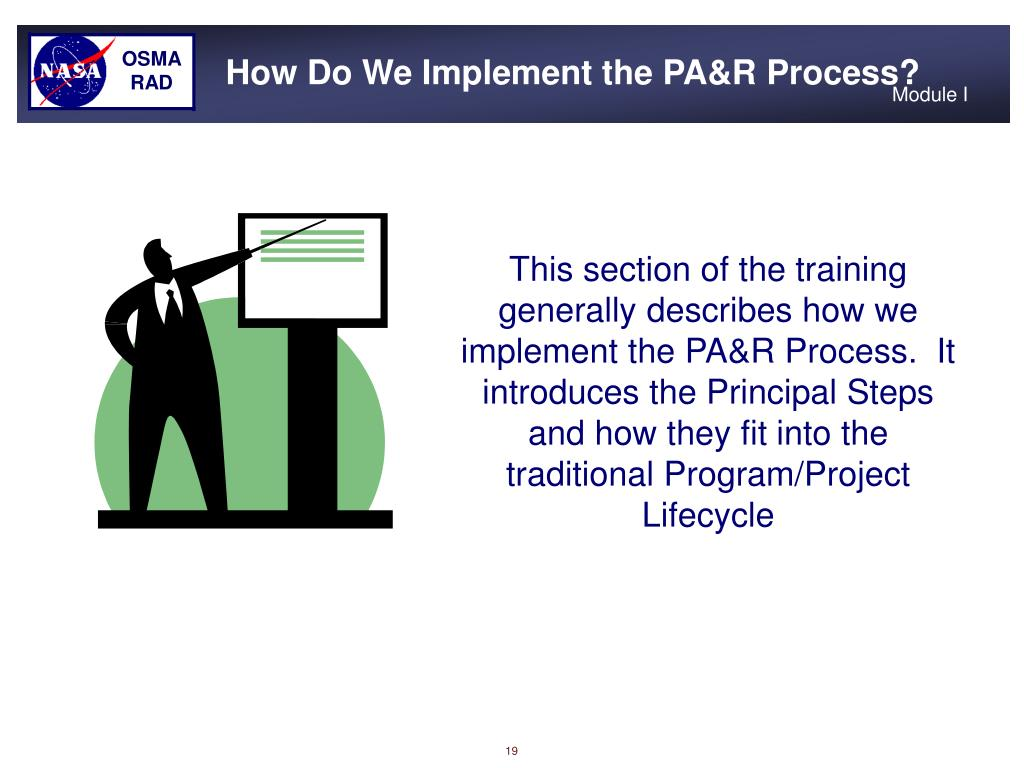 This section of the training generally describes how we implement the PA&R Process.  It introduces the Principal Steps and how they fit into the traditional Program/Project Lifecycle