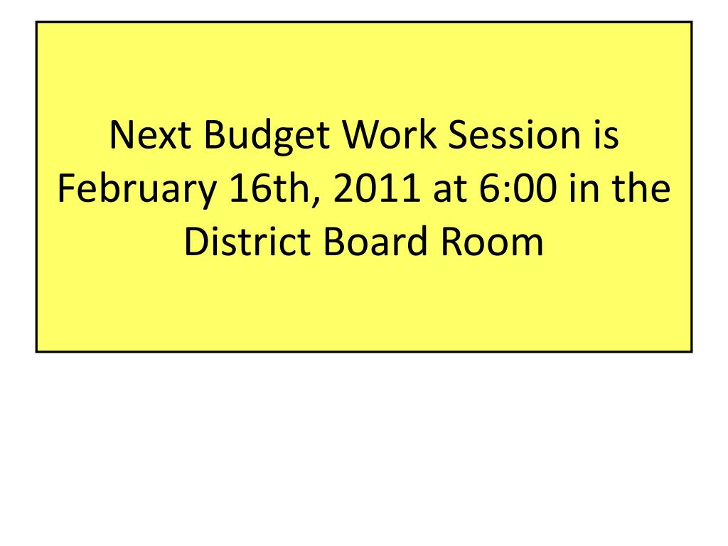 Next Budget Work Session is February 16th, 2011 at 6:00 in the District Board Room