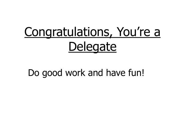 Congratulations, You're a Delegate