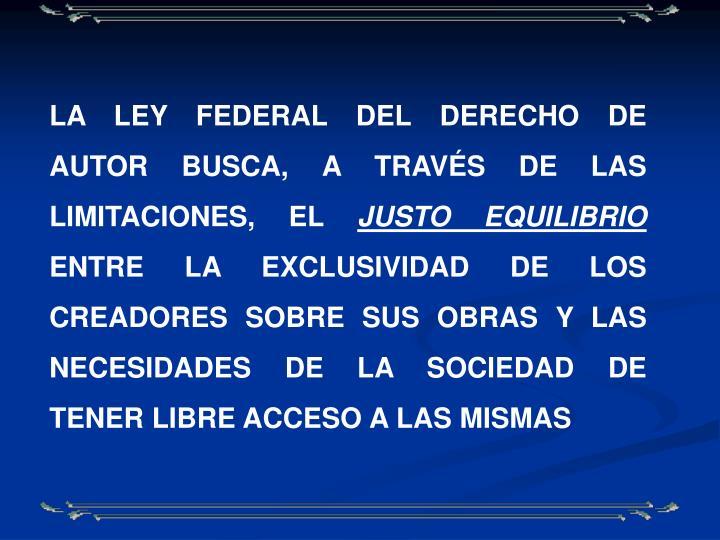 LA LEY FEDERAL DEL DERECHO DE AUTOR BUSCA, A TRAVÉS DE LAS LIMITACIONES, EL