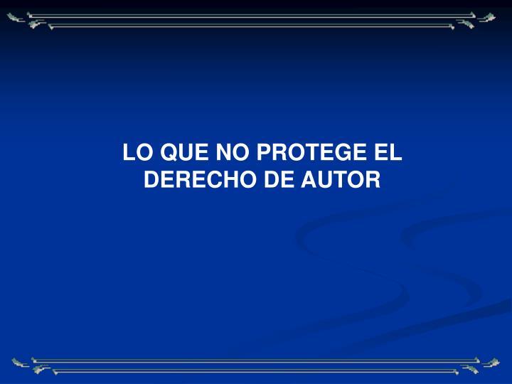 LO QUE NO PROTEGE EL DERECHO DE AUTOR