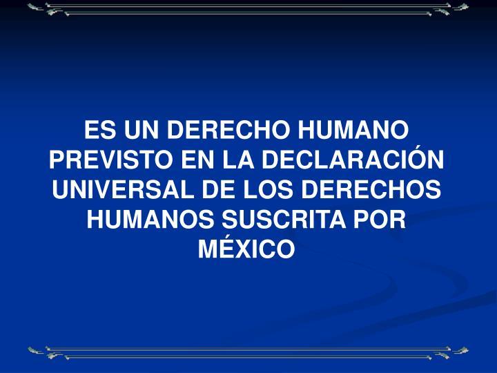 ES UN DERECHO HUMANO PREVISTO EN LA DECLARACIÓN UNIVERSAL DE LOS DERECHOS HUMANOS SUSCRITA POR MÉXICO