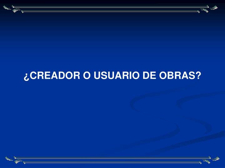 ¿CREADOR O USUARIO DE OBRAS?
