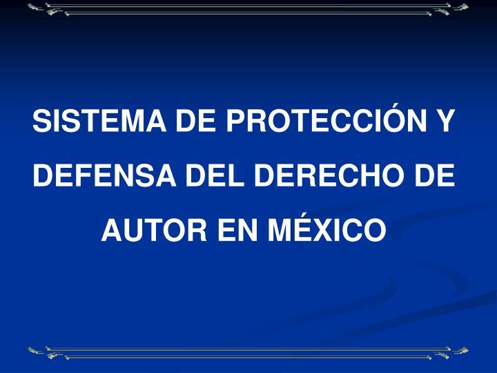 SISTEMA DE PROTECCIÓN Y DEFENSA DEL DERECHO DE AUTOR EN MÉXICO