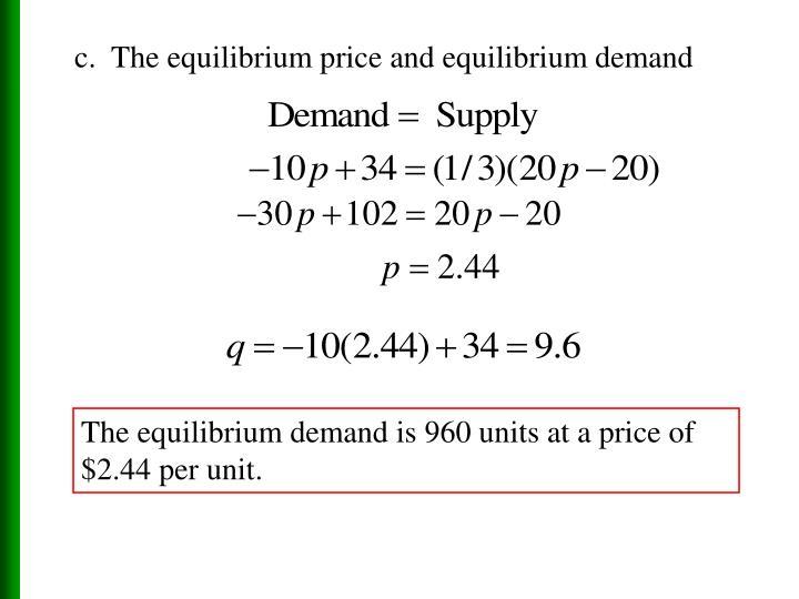 c.  The equilibrium price and equilibrium demand