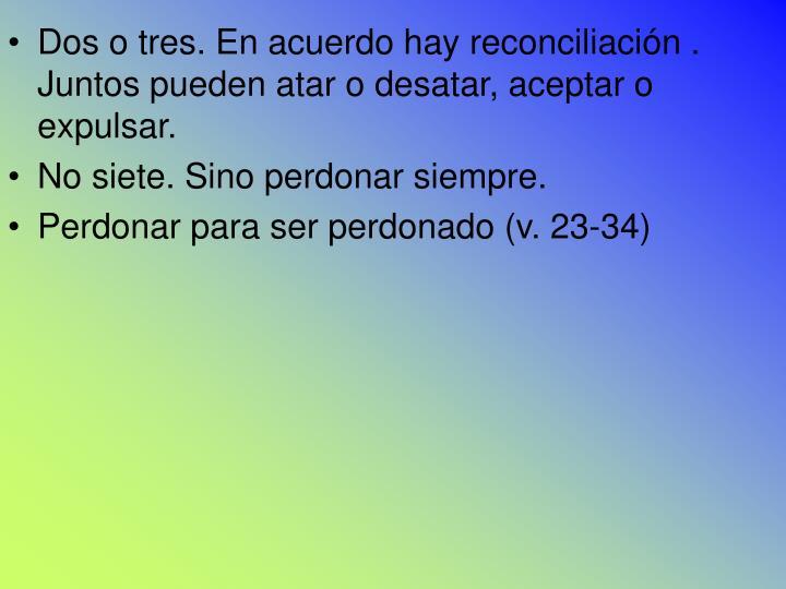Dos o tres. En acuerdo hay reconciliación . Juntos pueden atar o desatar, aceptar o expulsar.