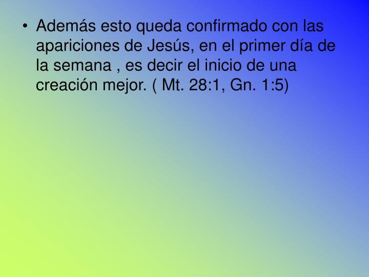 Además esto queda confirmado con las apariciones de Jesús, en el primer día de la semana , es decir el inicio de una  creación mejor. ( Mt. 28:1, Gn. 1:5)