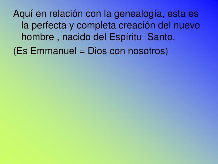 Aquí en relación con la genealogía, esta es la perfecta y completa creación del nuevo hombre , nacido del Espíritu  Santo.
