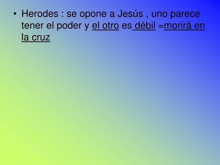 Herodes : se opone a Jesús , uno parece  tener el poder y