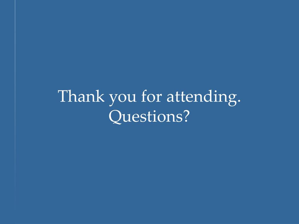 Thank you for attending. Questions?