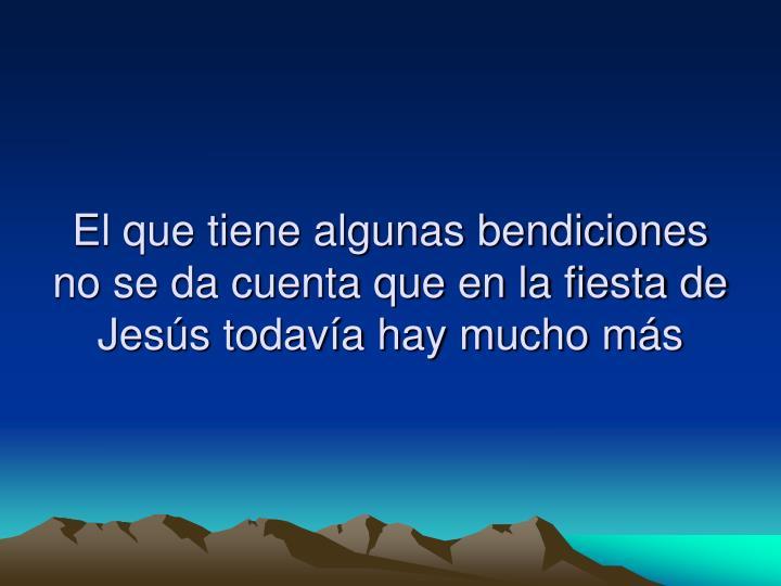 El que tiene algunas bendiciones no se da cuenta que en la fiesta de Jesús todavía hay mucho más
