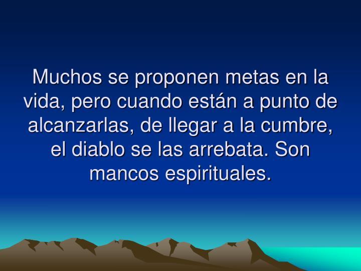 Muchos se proponen metas en la vida, pero cuando están a punto de alcanzarlas, de llegar a la cumbre, el diablo se las arrebata. Son mancos espirituales.