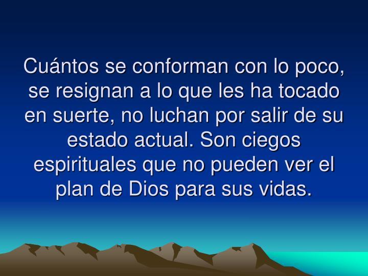 Cuántos se conforman con lo poco, se resignan a lo que les ha tocado en suerte, no luchan por salir de su estado actual. Son ciegos espirituales que no pueden ver el plan de Dios para sus vidas.