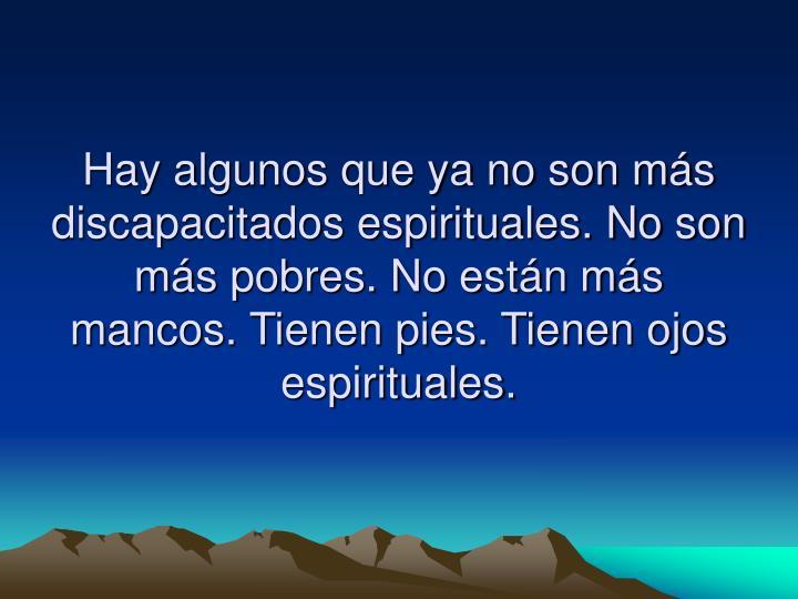 Hay algunos que ya no son más discapacitados espirituales. No son más pobres. No están más mancos. Tienen pies. Tienen ojos espirituales.