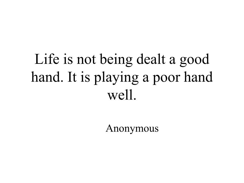 Life is not being dealt a good hand. It is playing a poor hand well.