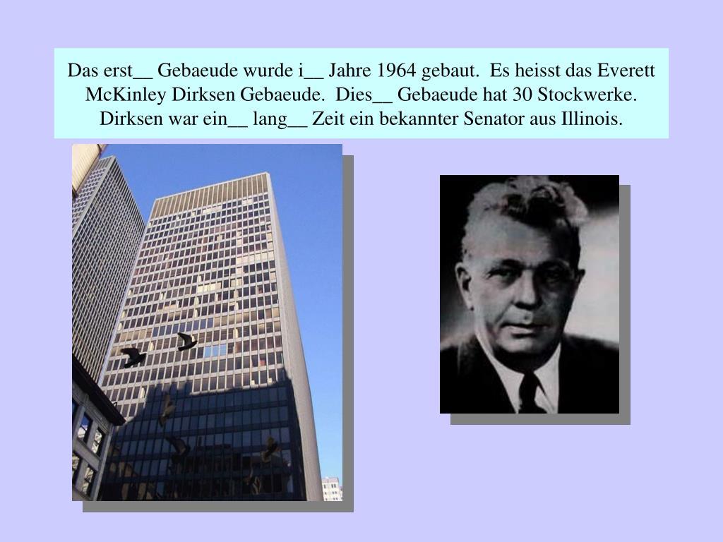 Das erst__ Gebaeude wurde i__ Jahre 1964 gebaut.  Es heisst das Everett McKinley Dirksen Gebaeude.  Dies__ Gebaeude hat 30 Stockwerke.  Dirksen war ein__ lang__ Zeit ein bekannter Senator aus Illinois.