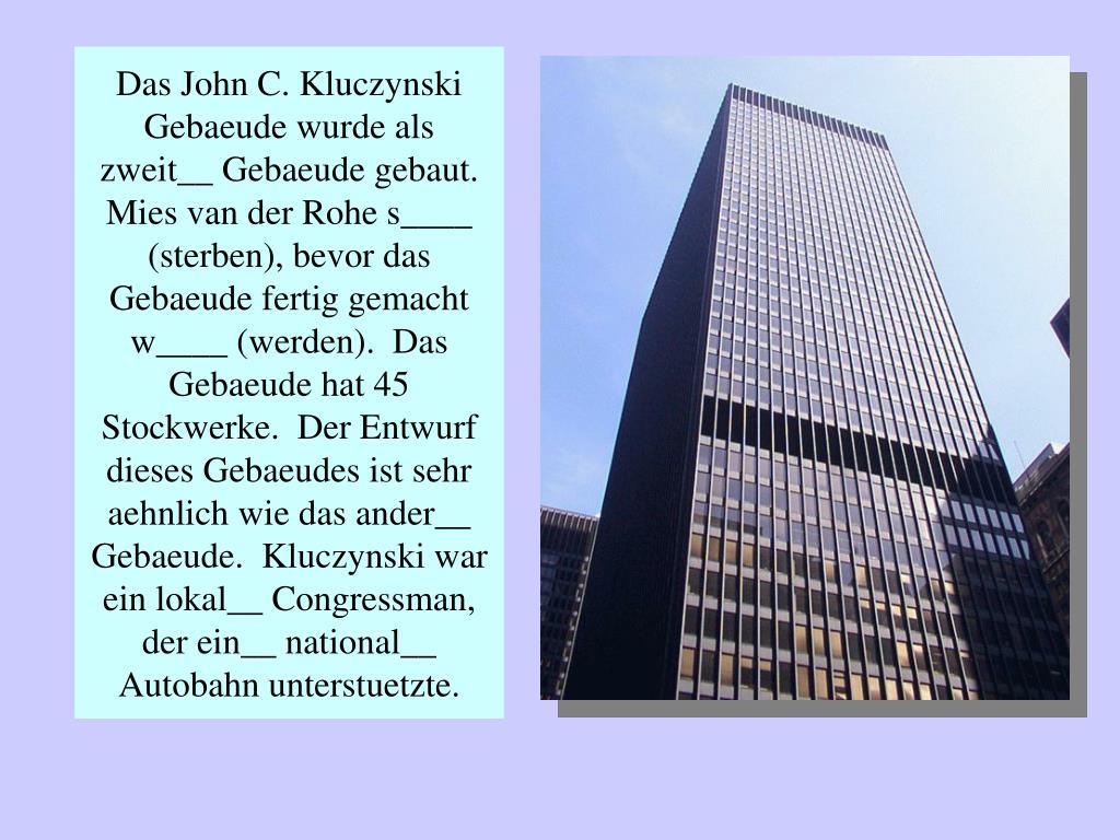 Das John C. Kluczynski Gebaeude wurde als zweit__ Gebaeude gebaut.  Mies van der Rohe s____ (sterben), bevor das Gebaeude fertig gemacht w____ (werden).  Das Gebaeude hat 45 Stockwerke.  Der Entwurf dieses Gebaeudes ist sehr aehnlich wie das ander__ Gebaeude.  Kluczynski war ein lokal__ Congressman, der ein__ national__ Autobahn unterstuetzte.