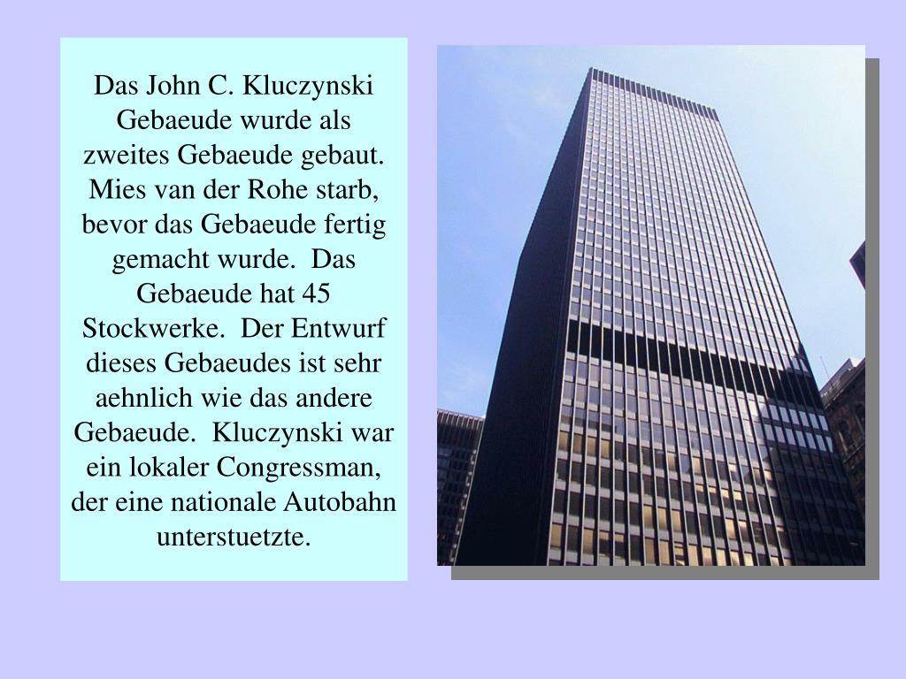 Das John C. Kluczynski Gebaeude wurde als zweites Gebaeude gebaut.  Mies van der Rohe starb, bevor das Gebaeude fertig gemacht wurde.  Das Gebaeude hat 45 Stockwerke.  Der Entwurf dieses Gebaeudes ist sehr aehnlich wie das andere Gebaeude.  Kluczynski war ein lokaler Congressman, der eine nationale Autobahn unterstuetzte.