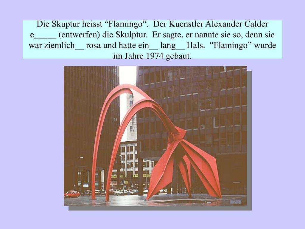 """Die Skuptur heisst """"Flamingo"""".  Der Kuenstler Alexander Calder e_____ (entwerfen) die Skulptur.  Er sagte, er nannte sie so, denn sie war ziemlich__ rosa und hatte ein__ lang__ Hals.  """"Flamingo"""" wurde im Jahre 1974 gebaut."""