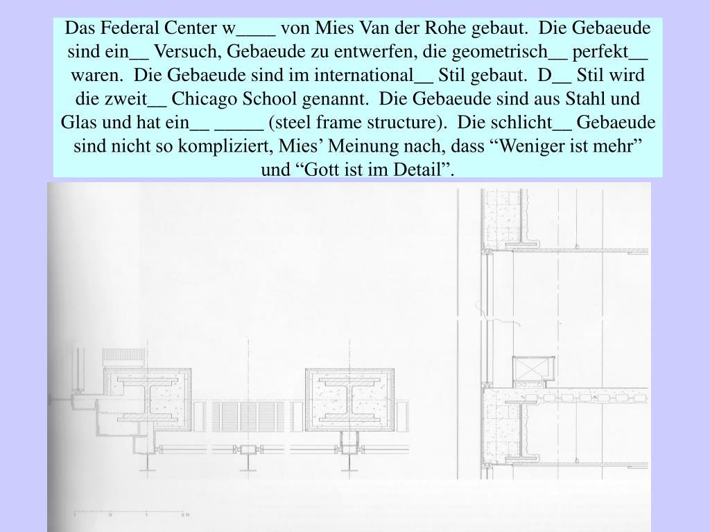 """Das Federal Center w____ von Mies Van der Rohe gebaut.  Die Gebaeude sind ein__ Versuch, Gebaeude zu entwerfen, die geometrisch__ perfekt__ waren.  Die Gebaeude sind im international__ Stil gebaut.  D__ Stil wird die zweit__ Chicago School genannt.  Die Gebaeude sind aus Stahl und Glas und hat ein__ _____ (steel frame structure).  Die schlicht__ Gebaeude sind nicht so kompliziert, Mies' Meinung nach, dass """"Weniger ist mehr"""" und """"Gott ist im Detail""""."""