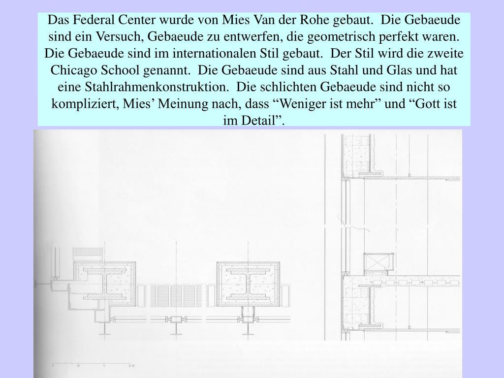 """Das Federal Center wurde von Mies Van der Rohe gebaut.  Die Gebaeude sind ein Versuch, Gebaeude zu entwerfen, die geometrisch perfekt waren.  Die Gebaeude sind im internationalen Stil gebaut.  Der Stil wird die zweite Chicago School genannt.  Die Gebaeude sind aus Stahl und Glas und hat eine Stahlrahmenkonstruktion.  Die schlichten Gebaeude sind nicht so kompliziert, Mies' Meinung nach, dass """"Weniger ist mehr"""" und """"Gott ist im Detail""""."""