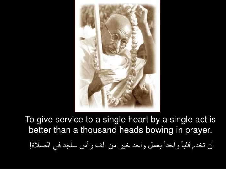 To give service to a single heart by a single act is better than a thousand heads bowing in prayer.