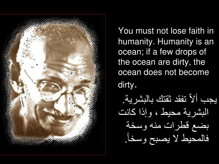 You must not lose faith in humanity. Humanity is an ocean; if a few drops of the ocean are dirty, the ocean does not become dirty