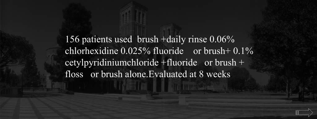 156 patients used  brush +daily rinse 0.06% chlorhexidine 0.025% fluoride    or brush+ 0.1% cetylpyridiniumchloride +fluoride   or brush + floss   or brush alone.Evaluated at 8 weeks