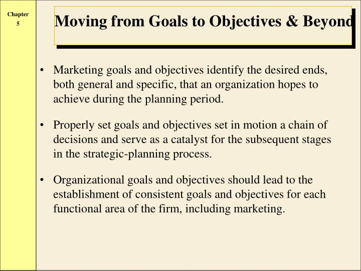 Marketing goals and objectives identify the desired ends, both general and specific, that an organization hopes to achieve during the planning period.