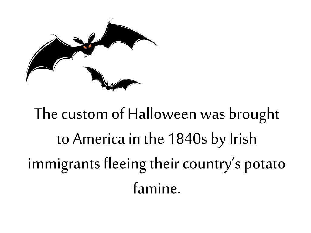 The custom of Halloween was brought to America in the 1840s by Irish immigrants fleeing their country's potato famine.