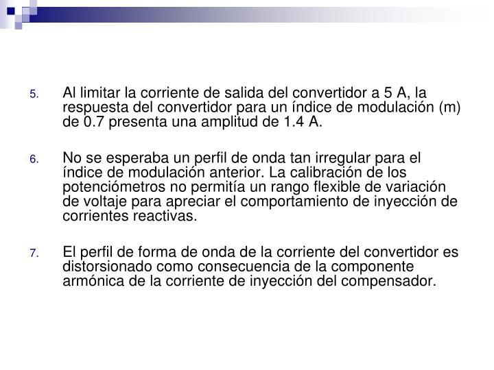 Al limitar la corriente de salida del convertidor a 5 A, la respuesta del convertidor para un ndice de modulacin (m) de 0.7 presenta una amplitud de 1.4 A.