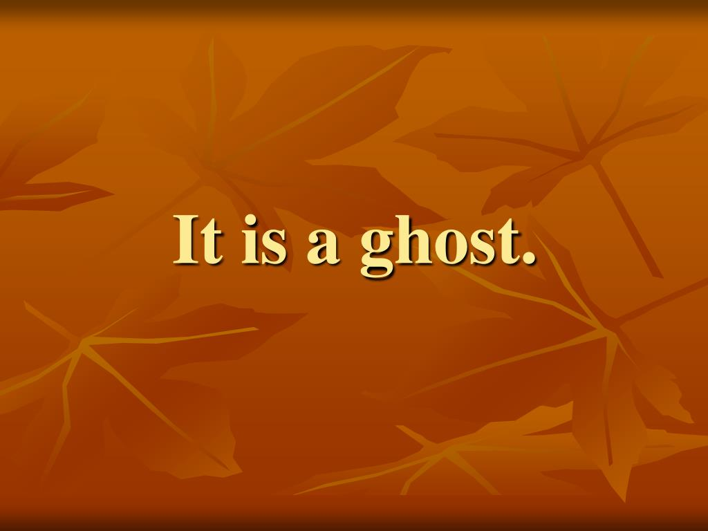 It is a ghost.