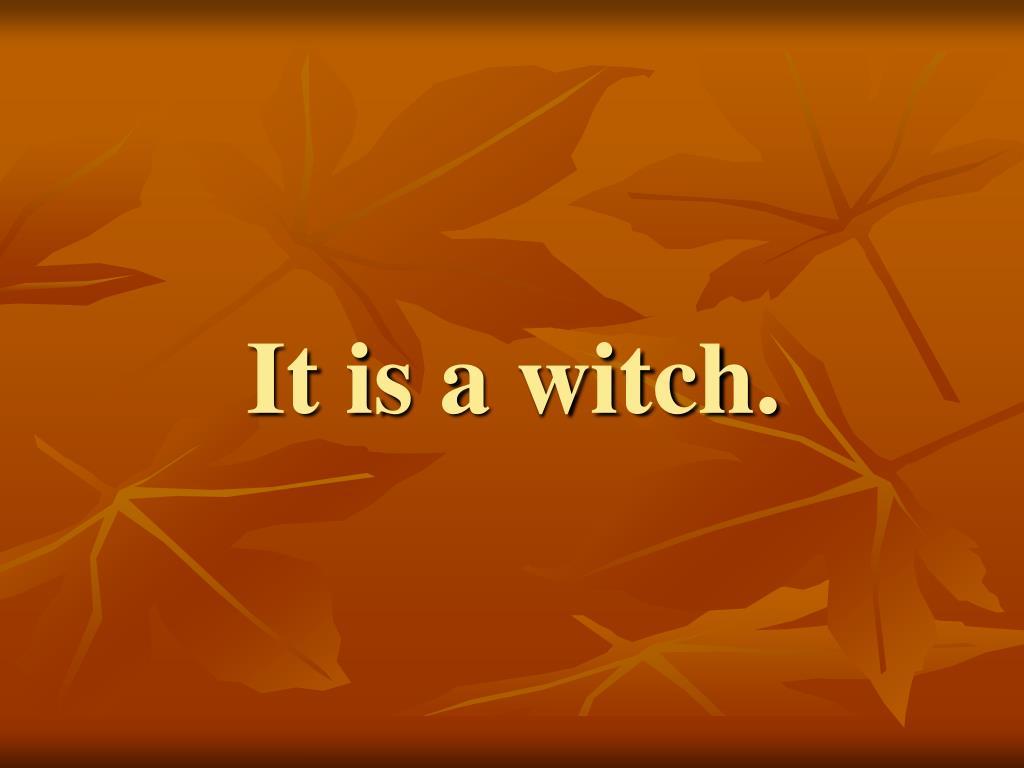 It is a witch.