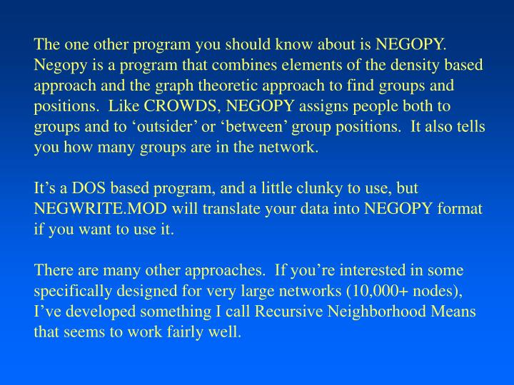 The one other program you should know about is NEGOPY.  Negopy is a program that combines elements of the density based approach and the graph theoretic approach to find groups and positions.  Like CROWDS, NEGOPY assigns people both to groups and to 'outsider' or 'between' group positions.  It also tells you how many groups are in the network.
