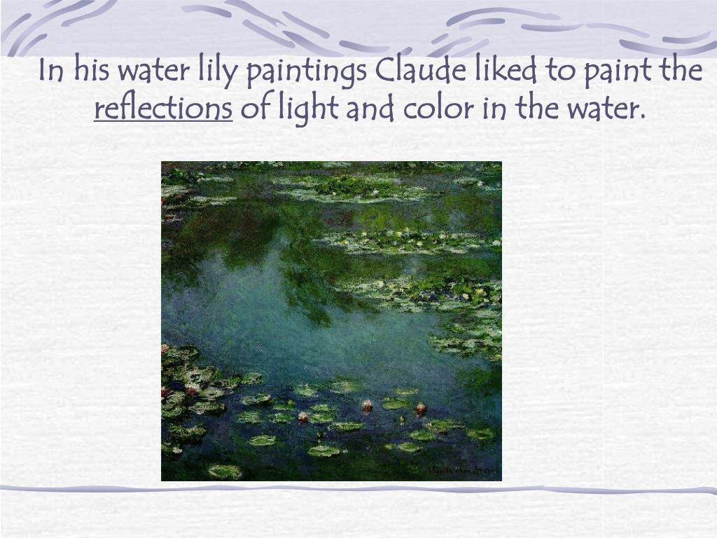 In his water lily paintings Claude liked to paint the
