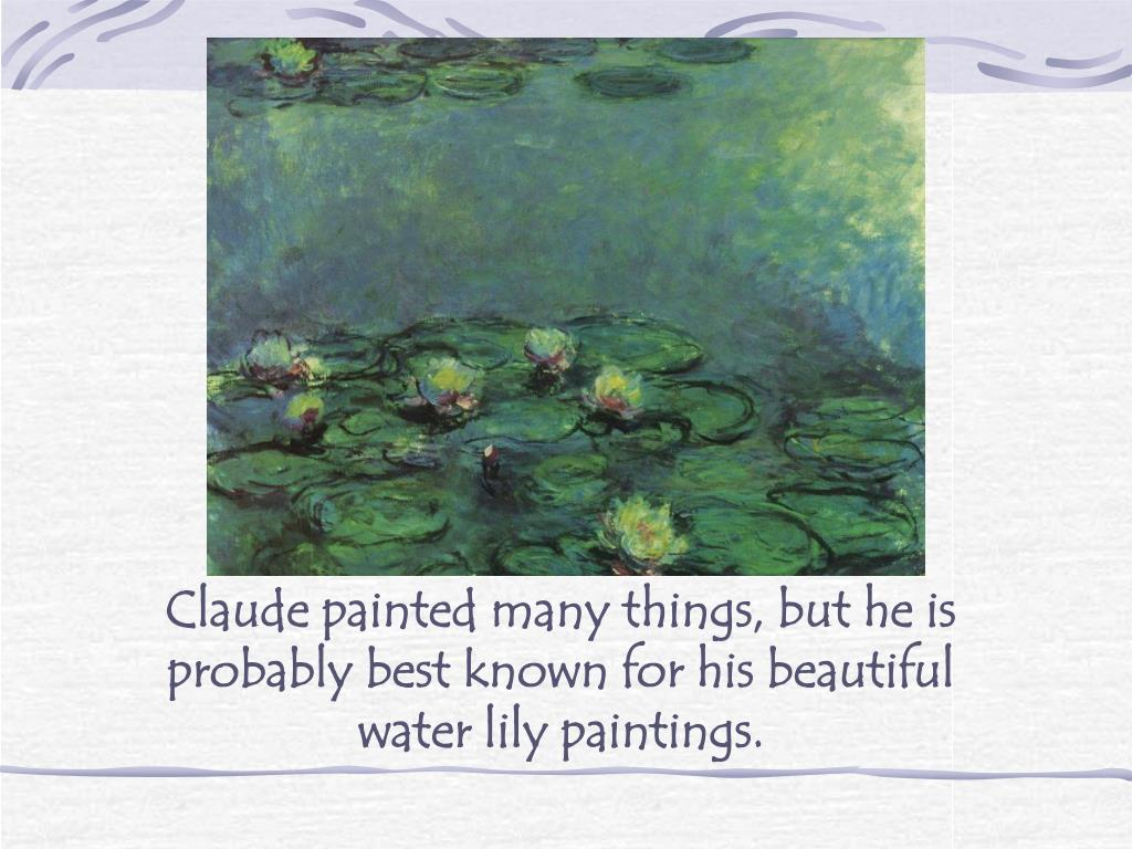 Claude painted many things, but he is probably best known for his beautiful water lily paintings.