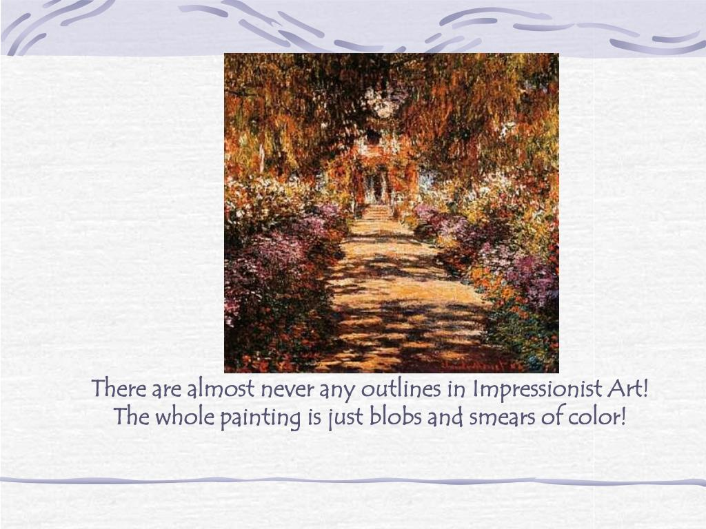 There are almost never any outlines in Impressionist Art!  The whole painting is just blobs and smears of color!